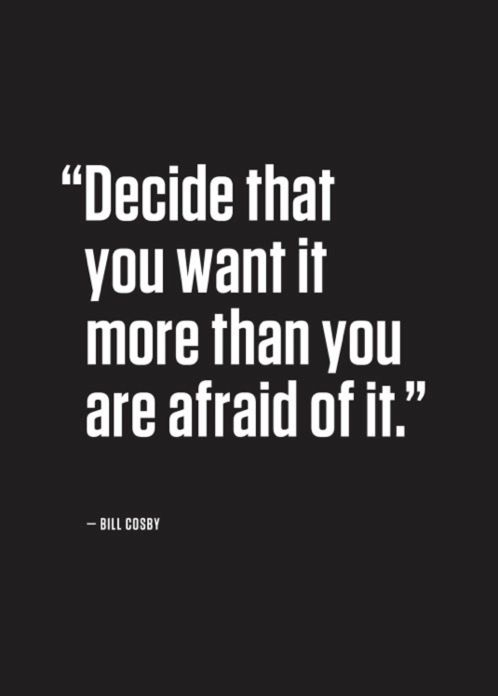 For my stepdaughters. Decide that you want it more than you are afraid of it. - Bill Cosby