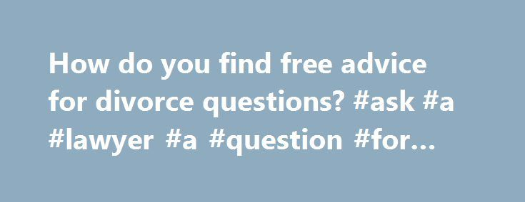 How do you find free advice for divorce questions? #ask #a #lawyer #a #question #for #free http://ask.remmont.com/how-do-you-find-free-advice-for-divorce-questions-ask-a-lawyer-a-question-for-free/  #ask a lawyer a question online for free # How do you print divorce papers online for free? Full Answer About.com defines legal aid as being primarily for people who can't afford the cost of legal representation for cases such…Continue Reading