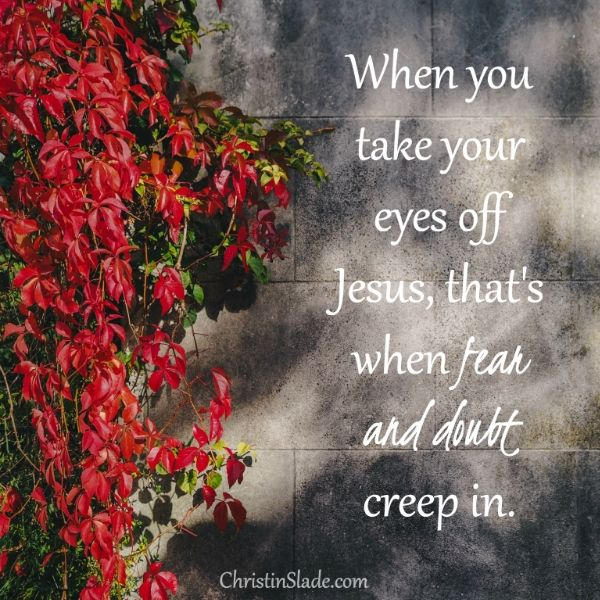 When you take your eyes off Jesus, that's when fear and doubt creep in. -Christin Slade