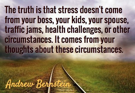 The truth is that stress doesn't come from your boss, your kids, your spouse, traffic jams, health challenges or other circumstance, It comes from your thoughts about these circumstances. ~Andrew Bernstein~