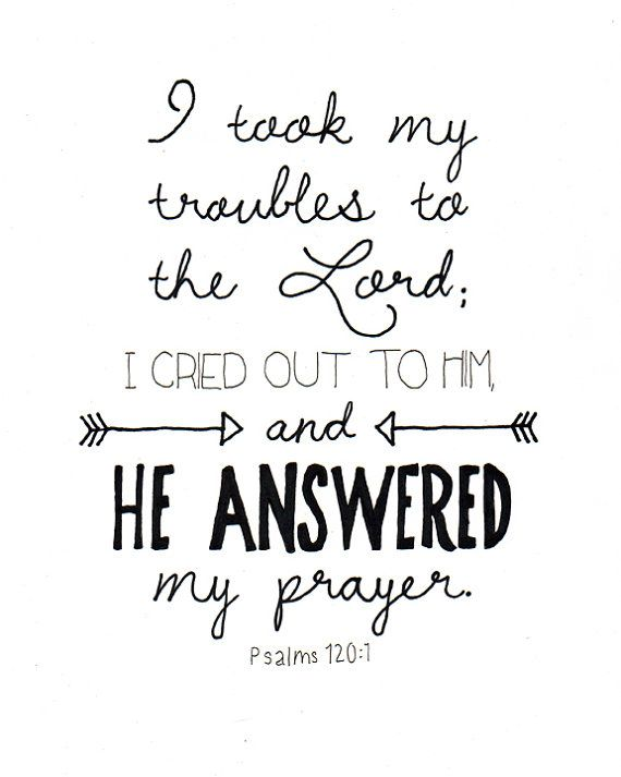 """I took my troubles to the Lord; I cried out to Him and He answered my prayer."" Psalms 120:1"