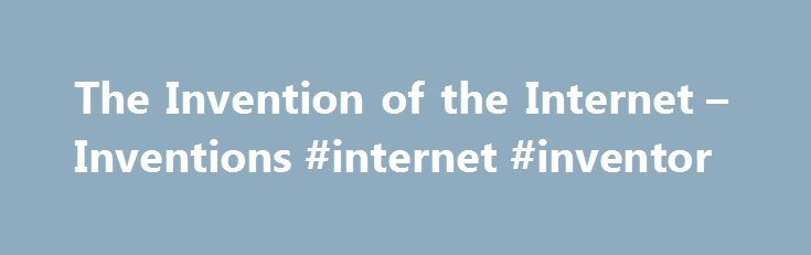 The Invention of the Internet – Inventions #internet #inventor http://italy.remmont.com/the-invention-of-the-internet-inventions-internet-inventor/  # The Invention of the Internet Introduction Unlike technologies such as the light bulb or the telephone, the Internet has no single inventor. Instead, it has evolved over time. The Internet got its start in the United States more than 50 years ago as a government weapon in the Cold War. For years, scientists and researchers used it to…