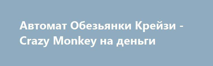 Автомат Обезьянки Крейзи - Crazy Monkey на деньги http://onlineigrynadengi.com/crazy-monkey-obezyana.html  Игровой автомат Крейзи Манки (Сумасшедшая Обезьяна) на деньги покоряет сердца всех игроков. Играть онлайн в слот Crazy Monkey - Обезьянки на фишки или реально.
