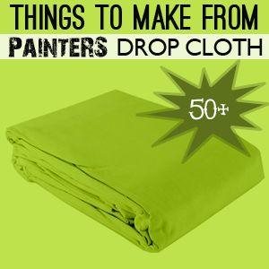 50+ Things to make with PAinter's Drop Cloths
