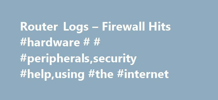 Router Logs – Firewall Hits #hardware # # #peripherals,security #help,using #the #internet http://china.nef2.com/router-logs-firewall-hits-hardware-peripheralssecurity-helpusing-the-internet/  # Router Logs Firewall Hits So you got broadband congratulations. Now there are three PCs all online in your house, and guess who the Network Administrator is? Everyone s enjoying the connection, but now you have three people online at once and you want to make sure that you network remains securely…