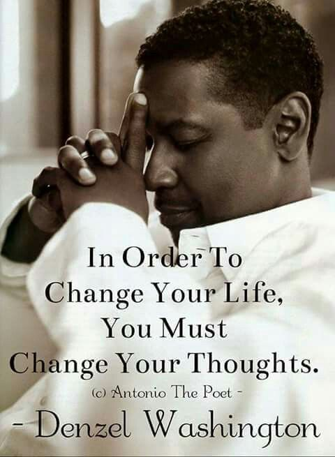 In order to change your life, you must change your thoughts ~Denzel Washington                                                                                                                                                                                 More