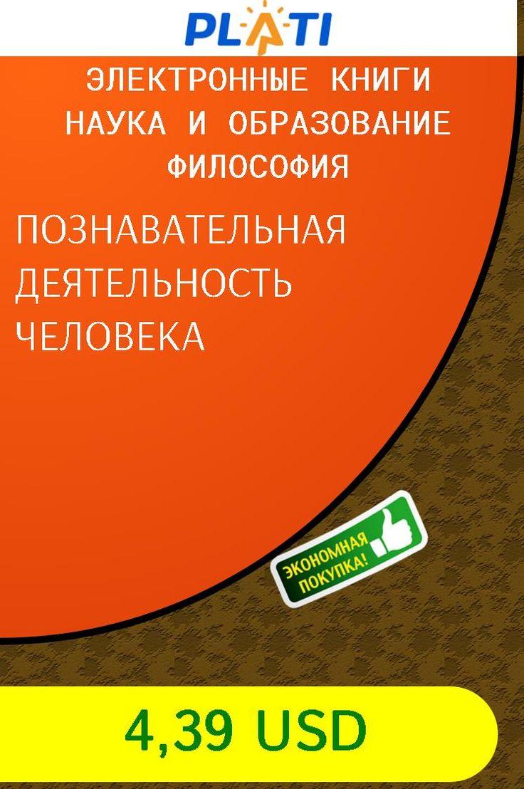 ПОЗНАВАТЕЛЬНАЯ ДЕЯТЕЛЬНОСТЬ ЧЕЛОВЕКА Электронные книги Наука и образование Философия