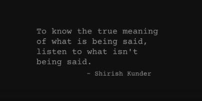 """To know the true meaning of what is being said, listen to what is not being said.""- Shirish Kunder"