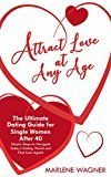 Free Kindle Book -   Attract Love At Any Age: The Ultimate Dating Guide For Single Women Over 40