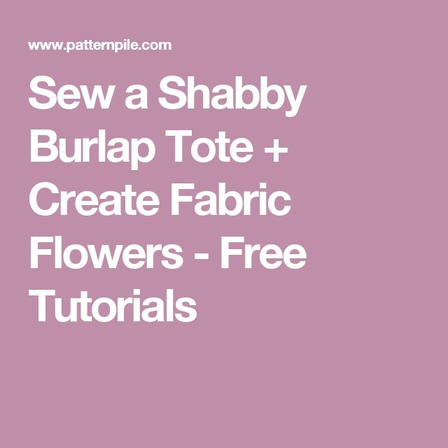 Sew a Shabby Burlap Tote + Create Fabric Flowers - Free Tutorials