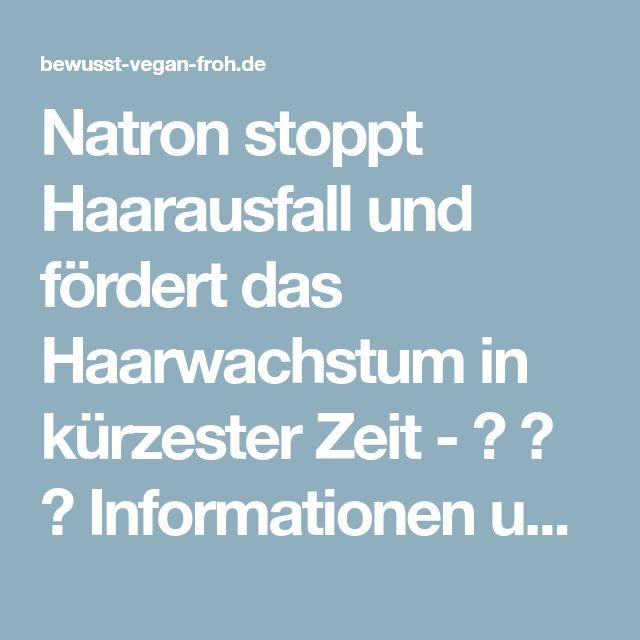 Natron stoppt Haarausfall und fördert das Haarwachstum in kürzester Zeit - ☼ ✿ ☺ Informationen und Inspirationen für ein Bewusstes, Veganes und (F)rohes Leben ☺ ✿ ☼