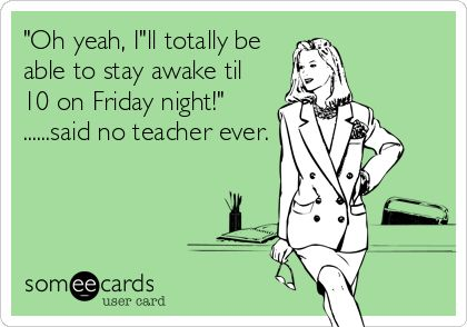 'Oh yeah, I'll totally be able to stay awake til 10 on Friday night!' ......said no teacher ever.