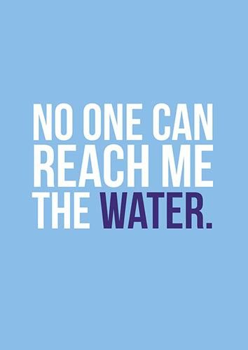 No one can reach me the water