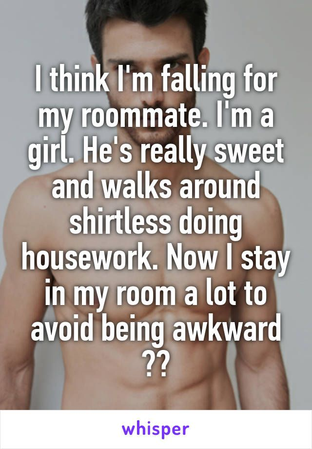 Whisper App.  Confessions from people who are falling in love with their roommate.
