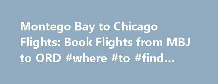 Montego Bay to Chicago Flights: Book Flights from MBJ to ORD #where #to #find #tickets http://tickets.remmont.com/montego-bay-to-chicago-flights-book-flights-from-mbj-to-ord-where-to-find-tickets/  Cheap Flights from Montego Bay to Chicago from $377 A $ indicates that Expedia.com offers pricing for these airline's flights on the dates shown. A dot ( • ) indicates (...Read More)