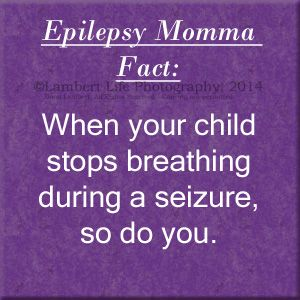 Epilepsy Momma Fact: When your child stops breathing during a seizure, so do you.  www.luvnlambertlife.com