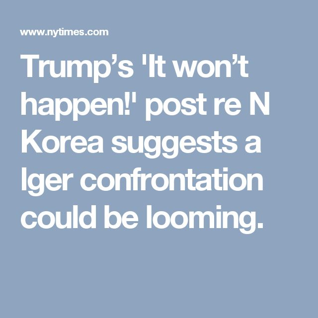 Trump's 'It won't happen!' post re N Korea suggests a lger confrontation could be looming.