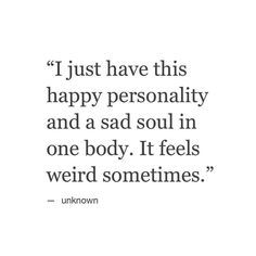 I just have this happy personality and a sad soul in one body. It feels weird sometimes.