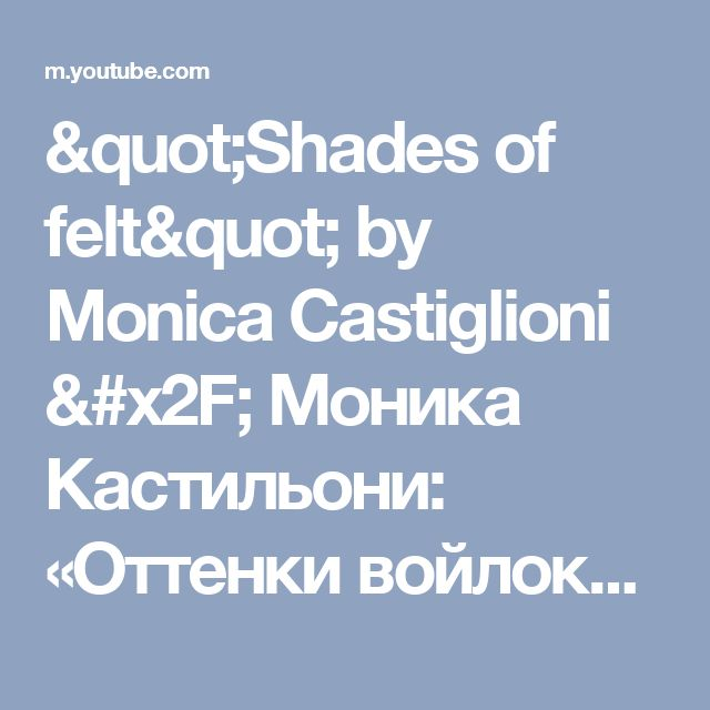 """Shades of felt""  by Monica Castiglioni / Моника Кастильони: «Оттенки войлока» - YouTube"