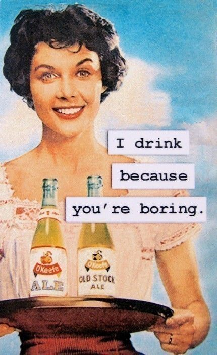 I drink because you're boring. - O'Keefe Ale