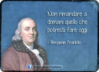 Non rimandare a domani quello che potresti rare oggi. (Benjamin Franklin)