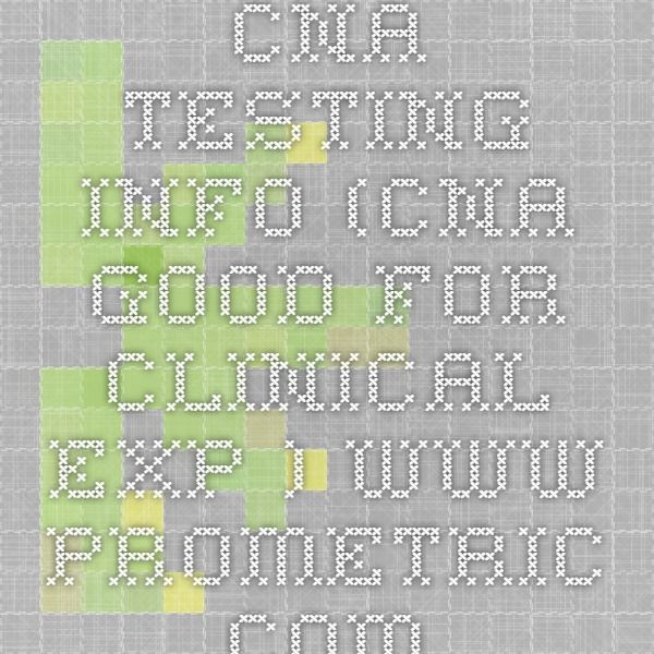 CNA testing info (cna good for clinical exp.) www.prometric.com