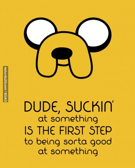 "Adventure time wisdom (This should go on my writing board as well.)  ""Dude, suckin' at something is the first step to being sorta good at something"""