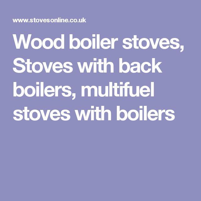 Wood boiler stoves, Stoves with back boilers, multifuel stoves with boilers