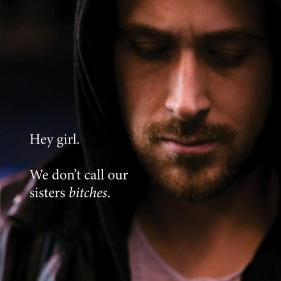 """Thanks, Feminist Ryan Gosling. We never use it against other women in a derogatory manner. It's like the 'N' word. If we say it affectionately, like, """"Cheers, Bitches"""" or """"Bitch, I'm fabulous"""" to our friends... this is acceptable. *The More You Know*"""