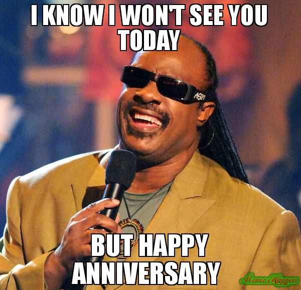I know I won't see you today But happy anniversary  meme - Stevie Wonder