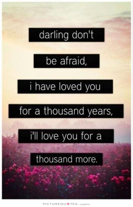 Darling+don't+be+afraid.+I+have+loved+you+for+a+thousand+years,+i'll+love+you+for+a+thousand+more. Picture Quotes.