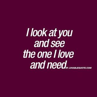 I look at you and see the one I love and need Like and TAG someone youre thinking about when you see this quote Follow for all our original quotes Check out wwwlovablequotecom Lovable Quote