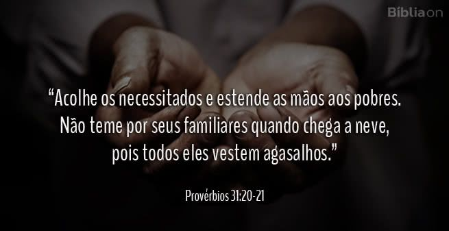 """""""Acolhe os necessitados e estende as mãos aos pobres. Não teme por seus familiares quando chega a neve, pois todos eles vestem agasalhos."""" Provérbios 31:20-21"""