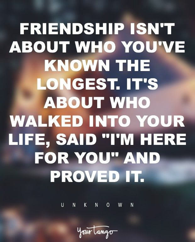 """""""Friendship isn't about who you've known the longest, it's about who walked in to your life, said """"I'm here for you,"""" and PROVED it."""" — Unknown"""