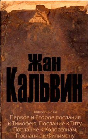 Жан Кальвин - Толкование на Первое и Второе послания Тимофею, Послание к Титу, Послание к Колоссянам, Послание к Филимону