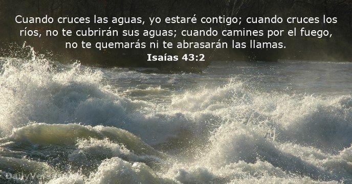 Cuando cruces las aguas, yo estaré contigo; cuando cruces los ríos, no te cubrirán sus aguas; cuando camines por el fuego, no te quemarás ni te abrasarán las llamas.