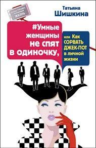 Татьяна Шишкина - Умные женщины не спят в одиночку, или Как сорвать джек-пот в личной жизни