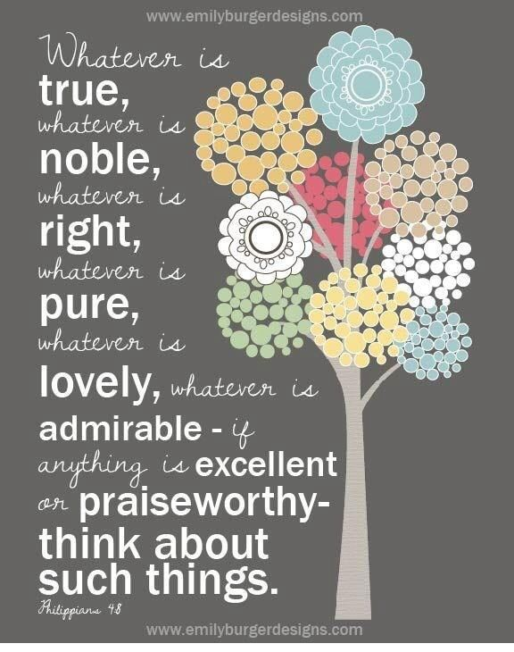 Philippians 4:8  King James Version (KJV)  8 Finally, brethren, whatsoever things are true, whatsoever things are honest, whatsoever things are just, whatsoever things are pure, whatsoever things are lovely, whatsoever things are of good report; if there be any virtue, and if there be any praise, think on these things.