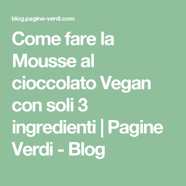 Come fare la Mousse al cioccolato Vegan con soli 3 ingredienti | Pagine Verdi - Blog