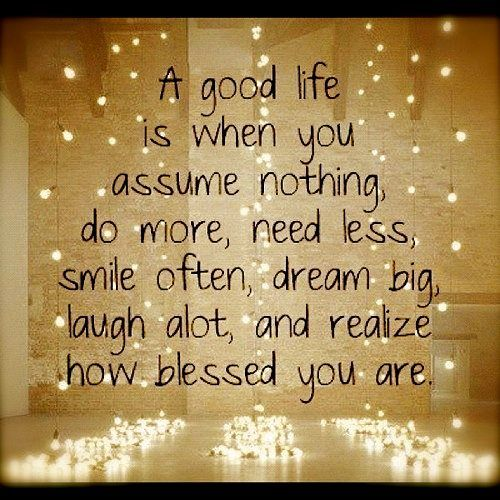 A good life is when you assume nothing, do more, need less,