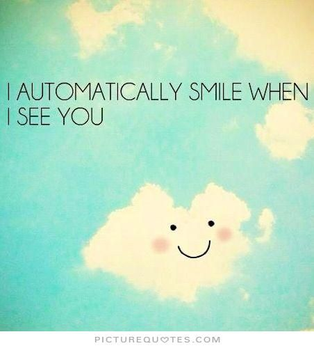 I automatically smile when i see you. Picture Quotes.