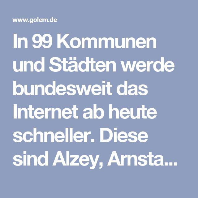 In 99 Kommunen und Städten werde bundesweit das Internet ab heute schneller. Diese sind Alzey, Arnstadt, Bad Arolsen, Bad Bevensen, Bad Dürkheim, Bad Dürrheim, Bad Iburg, Bad Salzdetfurth, Bad Salzuflen, Bad Sooden-Allendorf, Bergen, Bergholz-Rehbrücke, Berlin, Bernau bei Berlin, Bersenbrück, Biebertal, Bissendorf, Bohmte, Braunschweig, Bückeburg, Chemnitz, Clausthal-Zellerfeld, Dannenberg, Döbeln, Dransfeld, Egeln, Einbeck, Emstek, Forst/Lausitz, Fredersdorf-Vogelsdorf, Fritzlar…