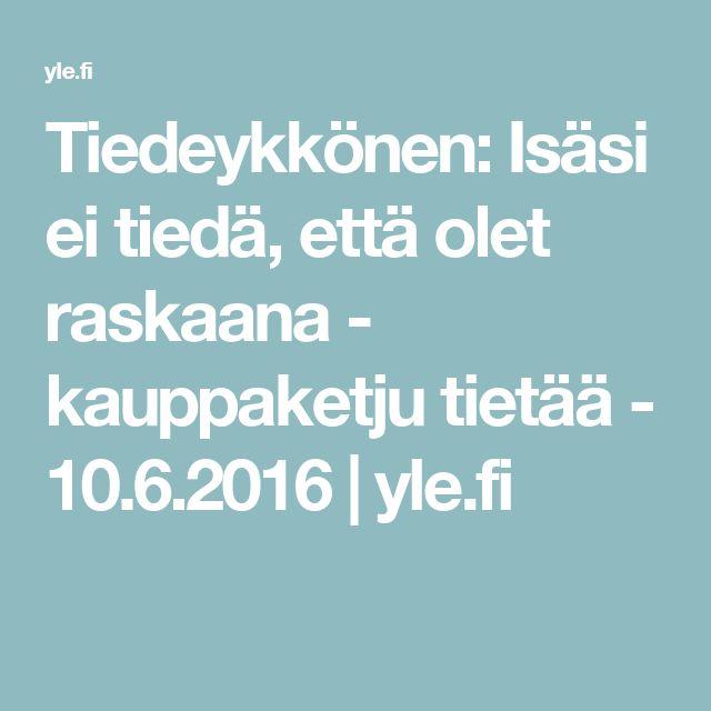 Tiedeykkönen: Isäsi ei tiedä, että olet raskaana - kauppaketju tietää - 10.6.2016   yle.fi