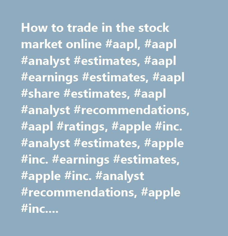 How to trade in the stock market online #aapl, #aapl #analyst #estimates, #aapl #earnings #estimates, #aapl #share #estimates, #aapl #analyst #recommendations, #aapl #ratings, #apple #inc. #analyst #estimates, #apple #inc. #earnings #estimates, #apple #inc. #analyst #recommendations, #apple #inc. #analyst #ratings…