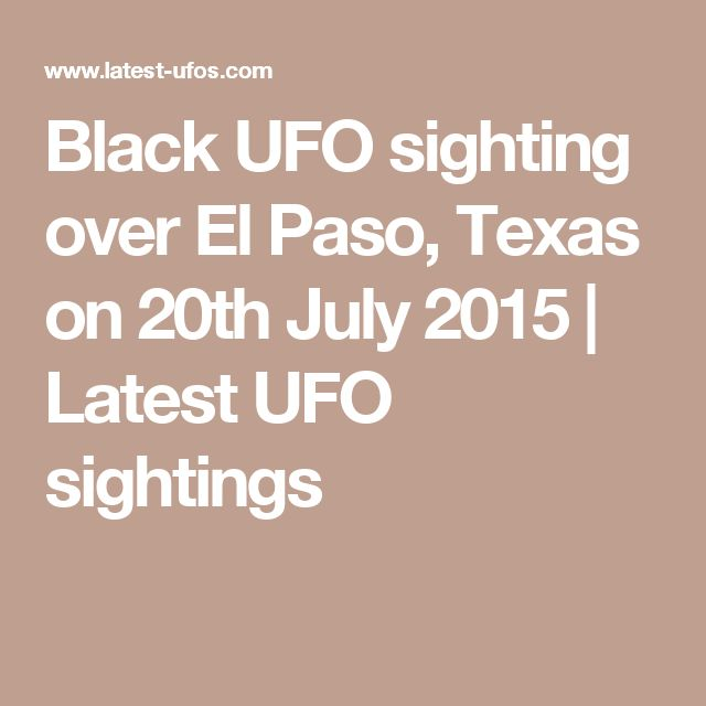 Black UFO sighting over El Paso, Texas on 20th July 2015 | Latest UFO sightings