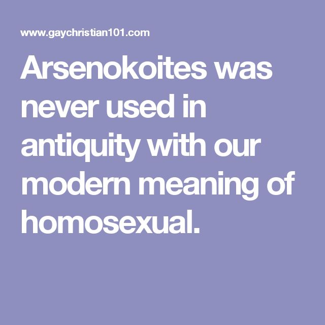 Arsenokoites was never used in antiquity with our modern meaning of homosexual.