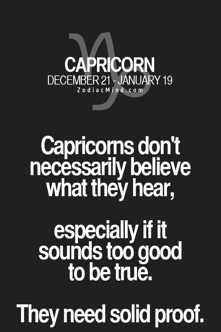 Capricorns don't necessarily believe what they hear, especially if it sounds too good to be true. They need solid proof.