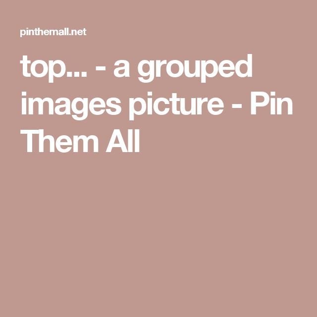 top... - a grouped images picture - Pin Them All