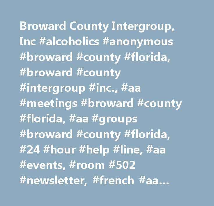 Broward County Intergroup, Inc #alcoholics #anonymous #broward #county #florida, #broward #county #intergroup #inc., #aa #meetings #broward #county #florida, #aa #groups #broward #county #florida, #24 #hour #help #line, #aa #events, #room #502 #newsletter, #french #aa #meetings, #spanish #aa #meetings, #coconut #creek, #boca #raton, #coral #springs, #deerfield #beach, #margate, #fort #lauderdale, #n. #lauderdale, #pompano #beach, #tamarac, #lighthouse #point, #lauderdale #by #the #sea…