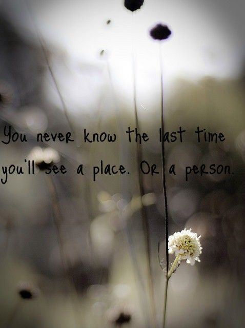 Youll Never Know The Last Time Youll See A Place Or A Person